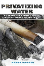 Privatizing Water : Governance Failure and the World's Urban Water Crisis - Karen J. Bakker