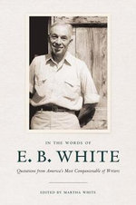 In the Words of E. B. White : Quotations from America's Most Companionable of Writers - E. B. White