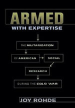 Armed with Expertise : The Militarization of American Social Research During the Cold War - Joy Rohde