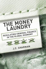 The Money Laundry : Regulating Criminal Finance in the Global Economy - J. C. Sharman