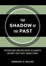 The Shadow of the Past : Reputation and Military Alliances Before the First World War - Gregory D. Miller
