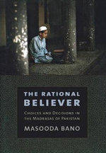 The Rational Believer : Choices and Decisions in the Madrasas of Pakistan - Masooda Bano
