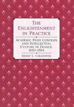 The Enlightenment in Practice : Academic Prize Contests and Intellectual Culture in France, 1670-1794 - Jeremy L. Caradonna