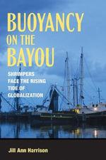 Buoyancy on the Bayou : Shrimpers Face the Rising Tide of Globalization - Jill Ann Harrison