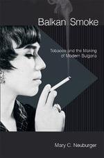 Balkan Smoke : Tobacco and the Making of Modern Bulgaria - Mary C. Neuburger