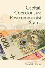 Capital, Coercion, and Postcommunist States - Gerald M. Easter