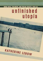 Unfinished Utopia : Nowa Huta, Stalinism, and Polish Society, 1949-56 - Katherine Lebow