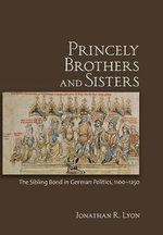 Princely Brothers and Sisters : The Sibling Bond in German Politics, 1100-1250 - Jonathan R. Lyon