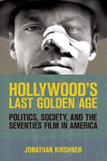 Hollywood's Last Golden Age : Politics, Society, and the Seventies Film in America - Jonathan Kirshner