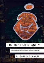 Fictions of Dignity : Embodying Human Rights in World Literature - Elizabeth S. Anker