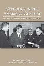 Catholics in the American Century : Recasting Narratives of U.S. History