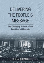 Delivering the People's Message : The Changing Politics of the Presidential Mandate - Julia R. Azari