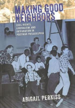 Making Good Neighbors : Civil Rights, Liberalism, and Integration in Postwar Philadelphia - Abigail Perkiss