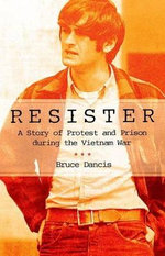 Resister : A Story of Protest and Prison During the Vietnam War - Bruce Dancis