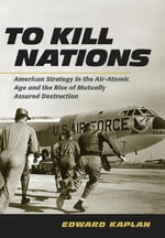 To Kill Nations : American Strategy in the Air-Atomic Age and the Rise of Mutually Assured Destruction - Edward Kaplan