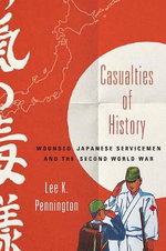 Casualties of History : Wounded Japanese Servicemen and the Second World War - Lee K. Pennington