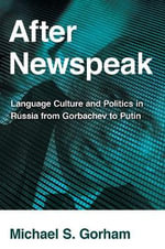 After Newspeak : Language Culture and Politics in Russia from Gorbachev to Putin - Michael S. Gorham