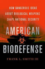 American Biodefense : How Dangerous Ideas About Biological Weapons Shape National Security - Frank L. Smith
