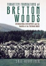 Forgotten Foundations of Bretton Woods : International Development and the Making of the Postwar Order - Eric Helleiner