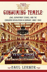The Consuming Temple : Jews, Department Stores, and the Consumer Revolution in Germany, 1880-1940 - Paul Lerner