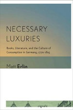 Necessary Luxuries : Books, Literature, and the Culture of Consumption in Germany, 1770-1815 - Matt Erlin
