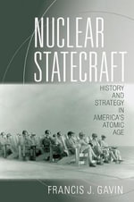 Nuclear Statecraft : History and Strategy in America's Atomic Age - Francis J. Gavin