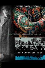 Ruffians, Yakuza, Nationalists : The Violent Politics of Modern Japan, 1860-1960 - Eiko Maruko Siniawer