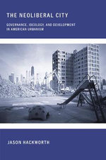 The Neoliberal City : Governance, Ideology, and Development in American Urbanism - Jason Hackworth