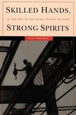 Skilled Hands, Strong Spirits : A Century of Building Trades History - Grace Palladino