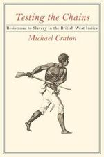 Testing the Chains : Resistance to Slavery in the British West Indies - Michael Craton