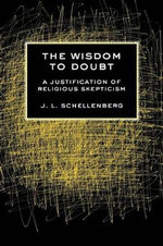 The Wisdom to Doubt : A Justification of Religious Skepticism - J. L. Schellenberg