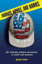 Hardhats, Hippies, and Hawks : The Vietnam Antiwar Movement as Myth and Memory - Penny Lewis