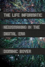 The Life Informatic : Newsmaking in the Digital Era - Dominic Boyer