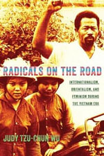 Radicals on the Road : Internationalism, Orientalism, and Feminism During the Vietnam Era - Judy Tzu-Chun Wu