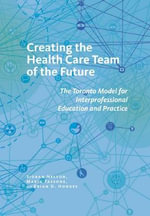 Creating the Health Care Team of the Future : The Toronto Model for Interprofessional Education and Practice - Sioban Nelson