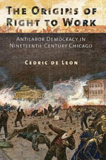 The Origins of Right to Work : Antilabor Democracy in Nineteenth-Century Chicago - Cedric de Leon