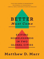 Better Must Come : Exiting Homelessness in Two Global Cities - Matthew D. Marr