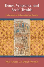 Honor, Vengeance, and Social Trouble : Pardon Letters in the Burgundian Low Countries - Peter Arnade
