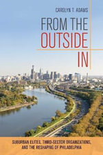 From the Outside in : Suburban Elites, Third-Sector Organizations, and the Reshaping of Philadelphia - Carolyn Teich Adams