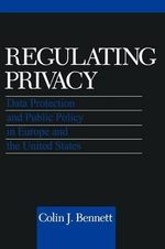 Regulating Privacy : Data Protection and Public Policy in Europe and the United States - Colin J. Bennett