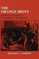 The Orange Riots : Irish Political Violence in New York City, 1870 and 1871 - Michael A. Gordon