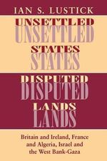 Unsettled States, Disputed Lands : Britain and Ireland, France and Algeria, Israel and the West Bank-Gaza - Ian Lustick