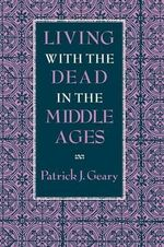 Living with the Dead in the Middle Ages : Origin Myths from the Amazons to the Virgin Mary - Patrick J. Geary