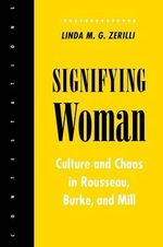 Signifying Woman : Culture and Chaos in Rousseau, Burke and Mill - Linda M.G. Zerilli