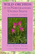 Wild Orchids of the Northeastern United States : A Field Guide - Paul Martin Brown