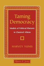 Taming Democracy : Models of Political Rhetoric in Classical Athens - Harvey Yunis