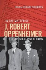 In the Matter of J. Robert Oppenheimer : The Security Clearance Hearing