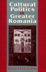 Cultural Politics in Greater Romania : Regionalism, Nation Building, and Ethnic Struggle, 1918-1930 - Irina Livezeanu