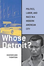 Whose Detroit? : Politics, Labor, and Race in a Modern American City - Heather Ann Thompson