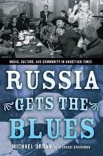 Russia Gets the Blues : Music, Culture, and Community in Unsettled Times - Michael Urban